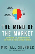 The mind of the market : compassionate apes, competitive humans, and other tales from evolutionary economics