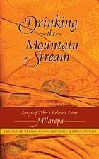 Drinking the mountain stream : songs of Tibet's beloved saint, Milarepa: eighteen selections from the rare collection : stories and songs from the oral tradition of Jetsün Milarepa