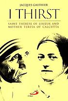 I thirst : Thérèse of Lisieux and Mother Teresa ; a striking commonality in the spiritual foundation of Saint Thérèse of Lisieux and blessed mother Teresa of Calcutta