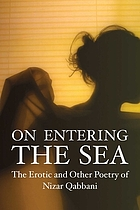 On entering the sea : the erotic and other poetry of Nizar Qabbani