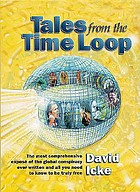 Tales from the time loop : the most comprehensive expose of the global conspiracy ever written and all you need to know to be truly free