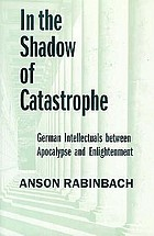 In the shadow of catastrophe : German intellectuals between apocalypse and enlightenment