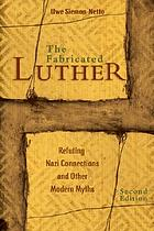 The fabricated Luther : refuting Nazi connections and other modern myths