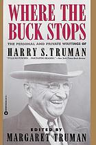 Where the buck stops : the personal and private writings of Harry S. Truman