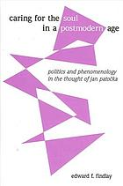 Caring for the soul in a postmodern age : politics and phenomenology in the thought of Jan Patočka