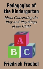 Friedrich Froebel's pedagogics of the kindergarten : or, his ideas concerning the play and playthings of the child.