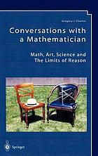 Conversations with a mathematician : math, art, science, and the limits of reason : a collection of his most wide-ranging and non-technical lectures and interviews