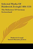 Selected works of Huldreich Zwingli (1484-1531) : the reformer of German Switzerland