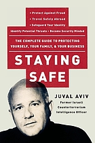 Staying safe : the complete guide to protecting yourself, your family, and your business : protect against fraud, travel safely aborad, safeguard your identity, identify potential threats, become security minded