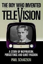 The boy who invented television : a story of inspiration, persistence, and quiet passion