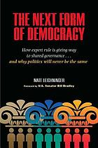 The next form of democracy : how expert rule is giving way to shared governance-and why politics will never be the same