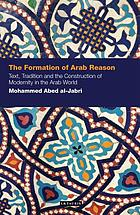 The formation of Arab reason : text, tradition and the construction of modernity in the Arab world