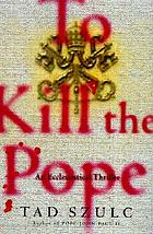 To kill the Pope : an ecclesiastical thriller