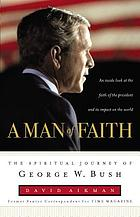 A man of faith : the spiritual journey of George W. Bush