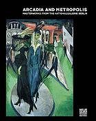 Arcadia and Metropolis : masterworks of German Expressionism from the Nationalgalerie Berlin