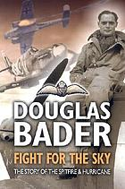 Douglas Bader: fight for the sky; the story of the Spitfire and the Hurricane Fight for the sky : the story of the Spitfire and Hurricane