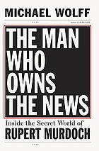 The man who owns the news : inside the secret world of Rupert Murdoch