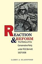 Reaction and reform : the politics of the conservative party under R.B. Bennett, 1927-1938