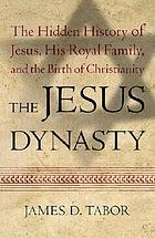 The Jesus dynasty : the hidden history of Jesus, his royal family, and the birth of Christianity