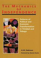 The mechanics of independence; patterns of political and economic transformation in Trinidad and Tobago