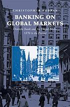 Banking on global markets : Deutsche Bank and the United States, 1870 to the present