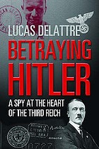 Betraying Hitler : the story of Fritz Kolbe : the most important spy of the Second World War