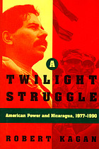 A twilight struggle : American power and Nicaragua, 1977-1990