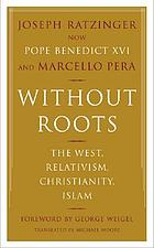 Without roots : the West, relativism, Christianity, Islam