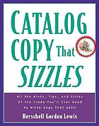 Catalog copy that sizzles : all the hints, tips, and tricks of the trade you'll ever need to write copy that sells