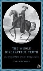 The whole disgraceful truth : selected letters of Lady Caroline Lamb