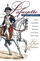 Lafayette in two worlds : public cultures and personal identities in an age of revolutions