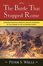 The battle that stopped Rome : Emperor Augustus, Arminius, and the slaughter of the legions in the Teutoburg Forest