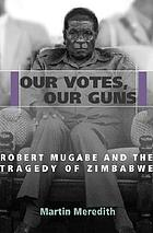 Our votes, our guns : Robert Mugabe and the tragedy of Zimbabwe
