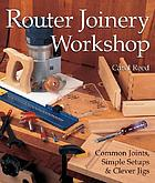 Router joinery workshop : common joints, simple setups & clever jigs