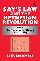 Say's Law and the Keynesian revolution : how macroeconomic theory lost its way