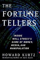 The fortune tellers : inside Wall Street's game of money, media, and manipulation