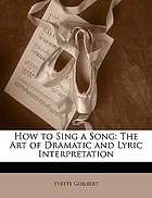 How to sing a song : the art of dramatic and lyric interpretation
