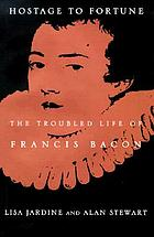 Hostage to fortune : the troubled life of Francis Bacon