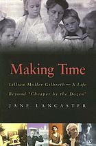 "Making time : Lillian Moller Gilbreth--a life beyond ""Cheaper by the dozen"""