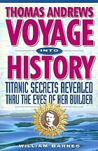 Thomas Andrews, voyage into history : Titanic secrets revealed thru the eyes of her builder