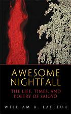 Awesome nightfall : the life, times, and poetry of Saigyō