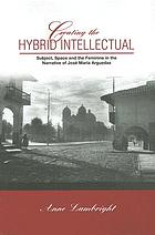 Creating the hybrid intellectual : subject, space, and the feminine in the narrative of José María Arguedas