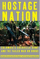 Hostage nation : Colombia's guerrilla army and the failed war on drugs