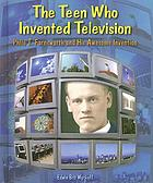 The teen who invented television : Philo T. Farnsworth and his awesome invention