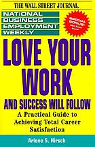 Love your work and success will follow : a practical guide to achieving total career satisfaction