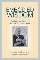 Embodied wisdom : the collected papers of Moshé Feldenkrais