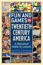 Fun and games in twentieth-century America : a historical guide to leisure Fun and games in Twenthieth-century America : a historical guide to leisure