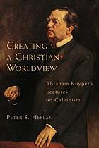 Creating a Christian worldview : Abraham Kuyper's Lectures on Calvinism