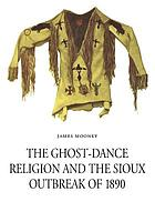 The ghost-dance religion and the Sioux outbreak of 1890 The ghost-dance religion and the Sioux outbreak of 1890