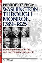 Presidents from Washington through Monroe, 1789-1825 : debating the issues in pro and con primary documents